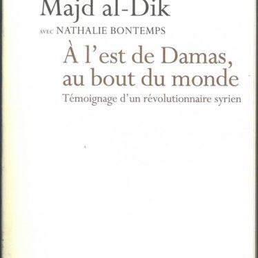 Syrie – Fiche de Lecture – A l'Est de Damas, au bout du monde. Témoignage d'un révolutionnaire Syrien. De Majd al-Dik